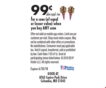 99¢ plus appl. tax for a cone (of equal or lesser value) when you buy ANY cone. Offer not valid on mobile app orders. Limit one per customer per visit. Shop must retain coupon. May not be combined with other offers or promotions. No substitutions. Consumer must pay applicable tax. Void if copied, transferred, sold or prohibited by law. Cash Value 1/20 of 1¢. Good at participating stores listed below.  2018 DD IP Holder LLC. All rights reserved. Expires 6/30/18