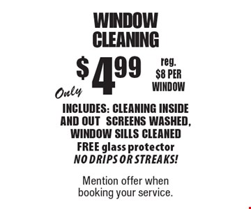 Only $4.99 window cleaning. Includes: cleaning inside and outscreens washed, window sills cleaned. Free glass protector. No drips or streaks! reg. $8 per window. Mention offer when booking your service.
