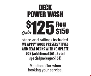 Only $125 deck power wash. Steps and railings included We apply wood preservatives and seal decks with complete job (additional $65., total special package $164)Reg $150. Mention offer when booking your service.