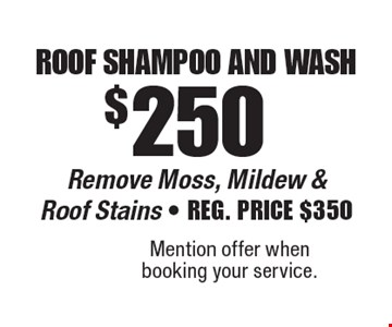 $250 roof shampoo and wash remove moss, mildew & roof stains. Reg. Price $350. Mention offer when booking your service.