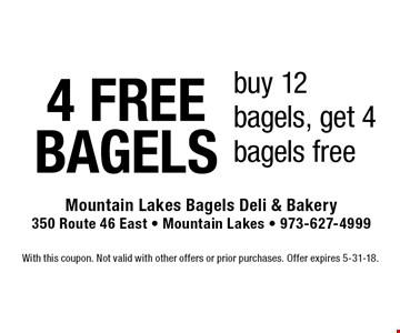 4 FREE BAGELS. Buy 12 bagels, get 4 bagels free. With this coupon. Not valid with other offers or prior purchases. Offer expires 5-31-18.