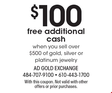 $100 free additional cash when you sell over $500 of gold, silver or platinum jewelry. With this coupon. Not valid with other offers or prior purchases.