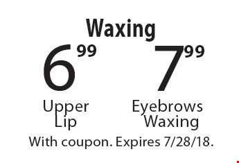 Waxing. 7.99 Eyebrows Waxing, 6.99 Upper Lip. With coupon. Expires 7/28/18.