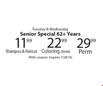 Tuesday & Wednesday. Senior Special, 62+ Years. 22.99 Coloring (tinte), 29.99 Perm, 11.99 Shampoo & Haircut. With coupon. Expires 7/28/18.
