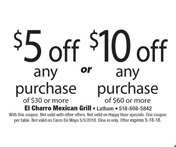 $5 off any purchase of $30 or more or $10 off any purchase of $60 or more. With this coupon. Not valid with other offers. Not valid on Happy Hour specials. One coupon per table. Not valid on Cinco De Mayo 5/5/2018. Dine in only. Offer expires 5-18-18.