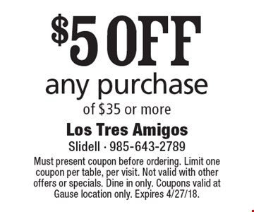 $5 OFF any purchase of $35 or more. Must present coupon before ordering. Limit one coupon per table, per visit. Not valid with other offers or specials. Dine in only. Coupons valid at Gause location only. Expires 4/27/18.