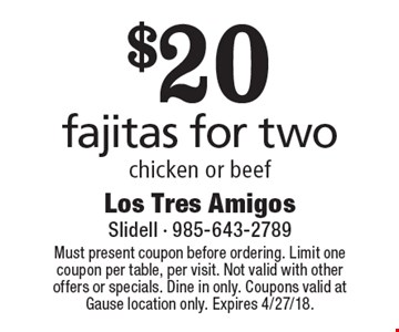 $20 fajitas for two chicken or beef. Must present coupon before ordering. Limit one coupon per table, per visit. Not valid with other offers or specials. Dine in only. Coupons valid at Gause location only. Expires 4/27/18.