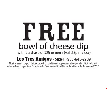 Free bowl of cheese dip with purchase of $25 or more (valid 3pm-close). Must present coupon before ordering. Limit one coupon per table,per visit. Not valid with other offers or specials. Dine in only. Coupons valid at Gause location only. Expires 4/27/18.