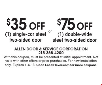 $75 off (1) double-wide steel two-sided door. $35 off (1) single-car steel two-sided door. . With this coupon, must be presented at initial appointment. Not valid with other offers or prior purchases. For new installation only. Expires 4-6-18. Go to LocalFlavor.com for more coupons.