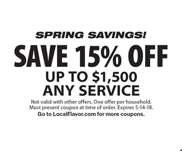 SPRING SAVINGS! SAVE 15% OFF UP TO $1,500 ANY SERVICE. Not valid with other offers. One offer per household.Must present coupon at time of order. Expires 5-14-18. Go to LocalFlavor.com for more coupons.
