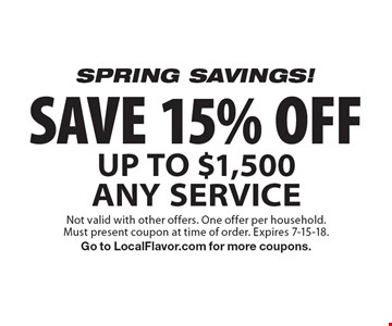 SPRING SAVINGS! SAVE 15% OFF UP TO $1,500 ANY SERVICE. Not valid with other offers. One offer per household. Must present coupon at time of order. Expires 7-15-18. Go to LocalFlavor.com for more coupons.