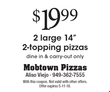 $19.99 2 large 14 inch 2-topping pizzas. Dine in & carry-out only. With this coupon. Not valid with other offers. Offer expires 5-11-18.