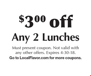 $3 Off Any 2 Lunches. Must present coupon. Not valid with any other offers. Expires 4-30-18. Go to LocalFlavor.com for more coupons.