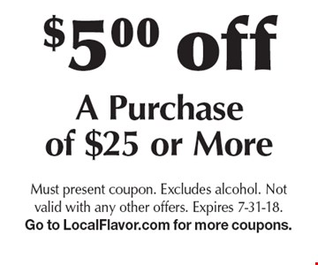 $5.00 off A Purchase of $25 or More. Must present coupon. Excludes alcohol. Not valid with any other offers. Expires 7-31-18. Go to LocalFlavor.com for more coupons.