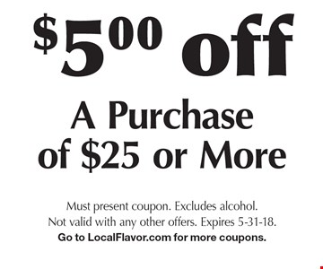 $5.00 off a purchase of $25 or more. Must present coupon. Excludes alcohol. Not valid with any other offers. Expires 5-31-18. Go to LocalFlavor.com for more coupons.