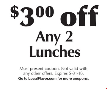 $3.00 off any 2 lunches. Must present coupon. Not valid with any other offers. Expires 5-31-18. Go to LocalFlavor.com for more coupons.