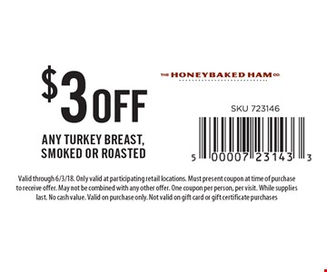 $3 off any turkey breast, smoked or roasted. Valid through 6/3/18. Only valid at participating retail locations. Must present coupon at time of purchase to receive offer. May not be combined with any other offer. One coupon per person, per visit. While supplies last. No cash value. Valid on purchase only. Not valid on gift card or gift certificate purchases