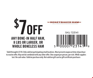 $7 off any bone-in half ham, 8 lbs or larger, or whole boneless ham. Valid through 6/3/18. Only valid at participating retail locations. Must present coupon at time of purchase to receive offer. May not be combined with any other offer. One coupon per person, per visit. While supplies last. No cash value. Valid on purchase only. Not valid on gift card or gift certificate purchases