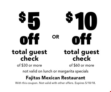 $5 off total guest check of $30 or more OR $10 off total guest check of $60 or more. Not valid on lunch or margarita specials. With this coupon. Not valid with other offers. Expires 5/18/18.