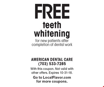 Free teeth whitening for new patients after completion of dental work. With this coupon. Not valid with other offers. Expires 10-31-18. Go to LocalFlavor.com for more coupons.