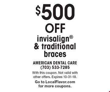 $500 off invisalign & traditional braces. With this coupon. Not valid with other offers. Expires 10-31-18. Go to LocalFlavor.com for more coupons.