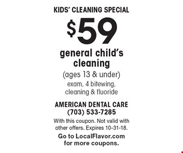 Kids' Cleaning Special $59 general child's cleaning (ages 13 & under) exam, 4 bitewing, cleaning & fluoride. With this coupon. Not valid with other offers. Expires 10-31-18. Go to LocalFlavor.com for more coupons.
