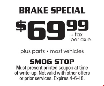 Brake Special. $69.99 + tax per axle. Plus parts. Most vehicles. Must present printed coupon at time of write-up. Not valid with other offers or prior services. Expires 4-6-18.