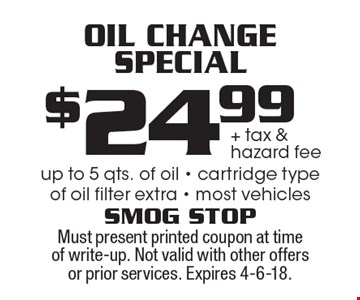 Oil Change Special. $24.99 + tax & hazard fee. Up to 5 qts. of oil. Cartridge type of oil filter extra. Most vehicles. Must present printed coupon at time of write-up. Not valid with other offers or prior services. Expires 4-6-18.