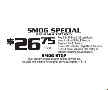 Smog Special. $26.75 + fees. Regular & test only. Reg. $51.75 Plus 8.25 certificate. Vans, trucks & SUVs $10 extra. Evap test fee $13 extra. (1974-1995 vehicles only) OBD-ll $5 extra (1996 & newer vehicles) *We certify all vehicles including gross polluters. Must present printed coupon at time of write-up. Not valid with other offers or prior services. Expires 4-6-18.