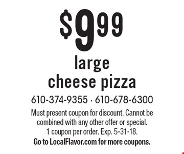 $9.99 large cheese pizza. Must present coupon for discount. Cannot be combined with any other offer or special. 1 coupon per order. Exp. 5-31-18. Go to LocalFlavor.com for more coupons.