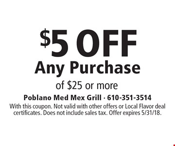 $5 OFF Any Purchase of $25 or more. With this coupon. Not valid with other offers or Local Flavor deal certificates. Does not include sales tax. Offer expires 5/31/18.