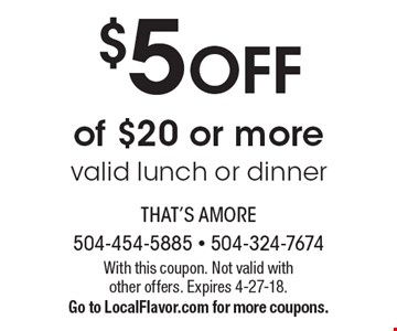 $5 off of $20 or more. Valid lunch or dinner. With this coupon. Not valid with other offers. Expires 4-27-18. Go to LocalFlavor.com for more coupons.