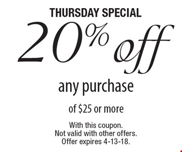 thursday special 20% off any purchase of $25 or more.