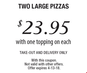 $23.95 two large pizzas take-out and delivery only with one topping on each .