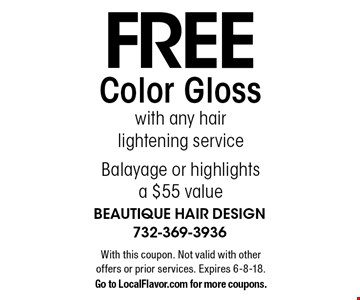 Free Color Gloss with any hair lightening service. Balayage or highlights, a $55 value. With this coupon. Not valid with other offers or prior services. Expires 6-8-18. Go to LocalFlavor.com for more coupons.
