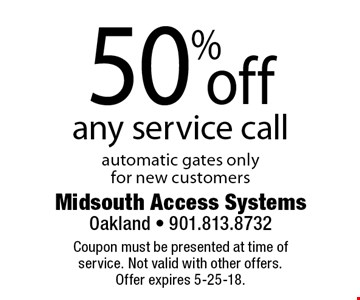 50% off any service call. Automatic gates only for new customers. Coupon must be presented at time of service. Not valid with other offers. Offer expires 5-25-18.