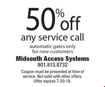 50% off any service call automatic gates only for new customers. Coupon must be presented at time of service. Not valid with other offers. Offer expires 7-20-18.