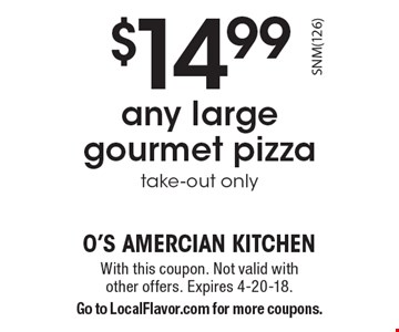 $14.99 any large gourmet pizza, take-out only. With this coupon. Not valid with other offers. Expires 4-20-18. Go to LocalFlavor.com for more coupons.