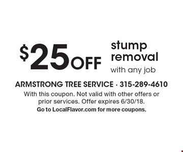 $25 Off stump removal with any job. With this coupon. Not valid with other offers or prior services. Offer expires 6/30/18. Go to LocalFlavor.com for more coupons.