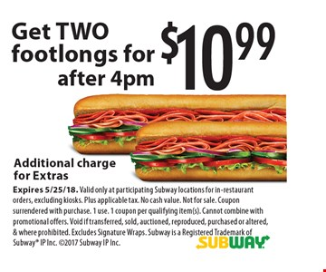 $10.99 Get TWO footlongs for Additional charge for Extras. After 4pm. Expires 5/25/18. Valid only at participating Subway locations for in-restaurant orders, excluding kiosks. Plus applicable tax. No cash value. Not for sale. Coupon surrendered with purchase. 1 use. 1 coupon per qualifying item(s). Cannot combine with promotional offers. Void if transferred, sold, auctioned, reproduced, purchased or altered, & where prohibited. Excludes Signature Wraps. Subway is a Registered Trademark of Subway IP Inc. 2017 Subway IP Inc.