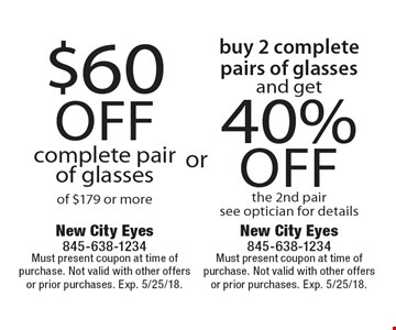 $60 off complete pair of glasses of $179 or more OR Buy 2 complete pairs of glasses and get 40% off the 2nd pair. See optician for details. Must present coupon at time of purchase. Not valid with other offers or prior purchases. Exp. 5/25/18.
