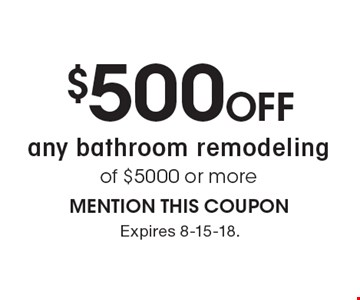 $500 off any bathroom remodeling of $5000 or more. MENTION THIS COUPON. Expires 8-15-18.