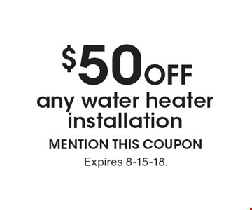 $50 off any water heater installation. MENTION THIS COUPON. Expires 8-15-18.