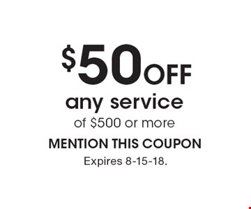 $50 off any service of $500 or more. MENTION THIS COUPON. Expires 8-15-18.