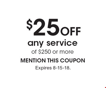 $25 off any service of $250 or more MENTION THIS COUPON. Expires 8-15-18.