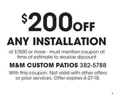 $200 off any installation of $1500 or more - must mention coupon at time of estimate to receive discount. With this coupon. Not valid with other offers or prior services. Offer expires 4-27-18.