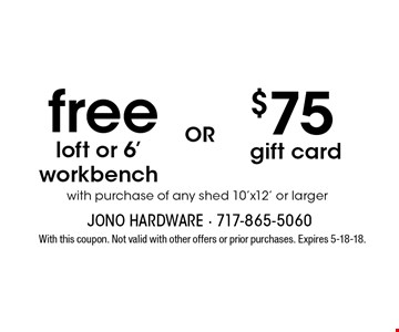 free loft or 6' workbench with purchase of any shed 10'x12' or larger OR $75 gift card with purchase of any shed 10'x12' or larger. With this coupon. Not valid with other offers or prior purchases. Expires 5-18-18.
