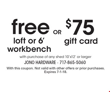 free loft or 6' workbench with purchase of any shed 10'x12' or larger. $75 gift cardwith purchase of any shed 10'x12' or larger. With this coupon. Not valid with other offers or prior purchases. Expires 7-1-18.