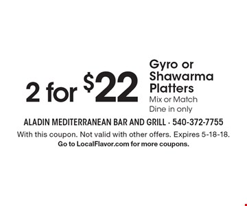 2 for $22 Gyro or Shawarma Platters. Mix or Match. Dine in only. With this coupon. Not valid with other offers. Expires 5-18-18. Go to LocalFlavor.com for more coupons.