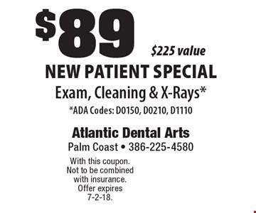 New Patient Special $89 Exam, Cleaning & X-Rays* $225 value* ADA Codes: D0150, D0210, D1110 . With this coupon. Not to be combined with insurance. Offer expires 7-2-18.